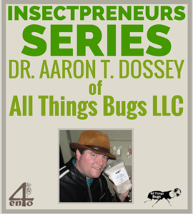 Insectpreneur Series: Interview with Dr Aaron T. Dossey of All Things Bugs LLC